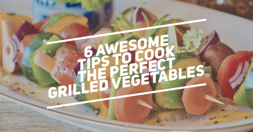 6 Awesome Tips to Cook the Perfect Grilled Vegetables