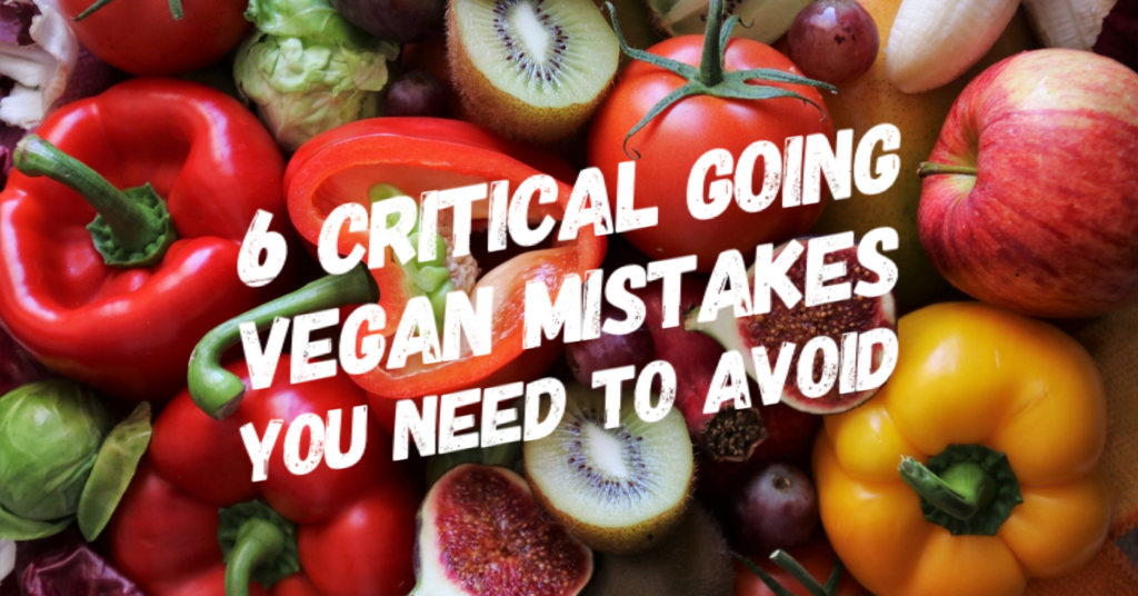 6 Critical Going Vegan Mistakes You Need to Avoid