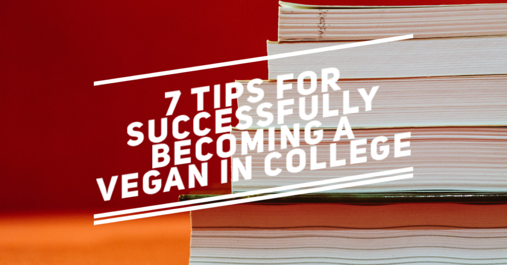 7 Tips for Successfully Becoming a Vegan in College