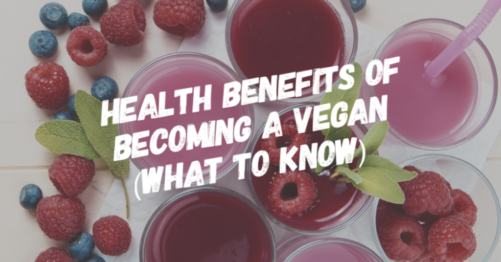 Health Benefits Of Becoming A Vegan (What to Know)
