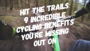 Hit the Trails: 9 Incredible Cycling Benefits You're Missing Out On