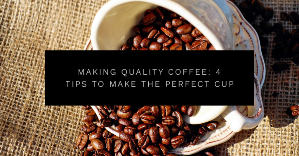 Making Quality Coffee: 4 Tips to Make the Perfect Cup