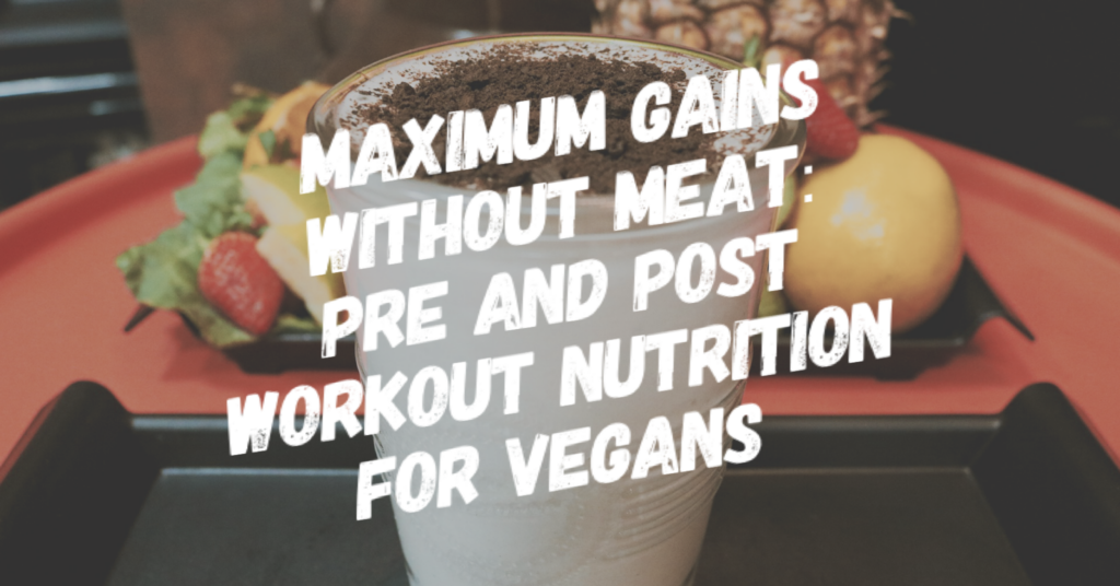 Maximum Gains Without Meat: Pre and Post Workout Nutrition for Vegans