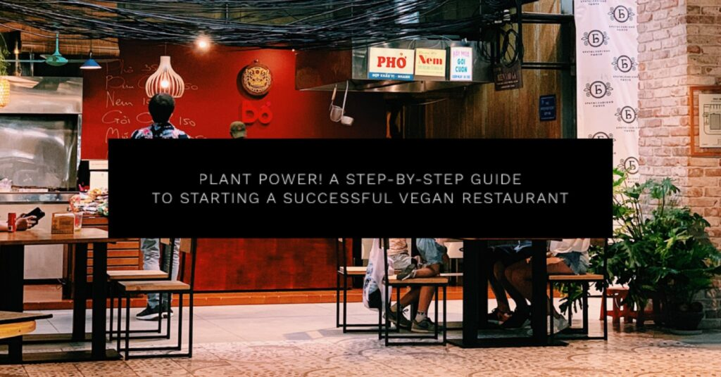 Plant Power! A Step-by-Step Guide to Starting a Successful Vegan Restaurant