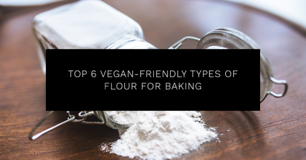 Top 6 Vegan-Friendly Types of Flour for Baking