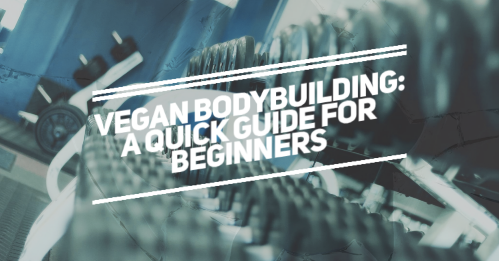 Vegan Bodybuilding: A Quick Guide for Beginners