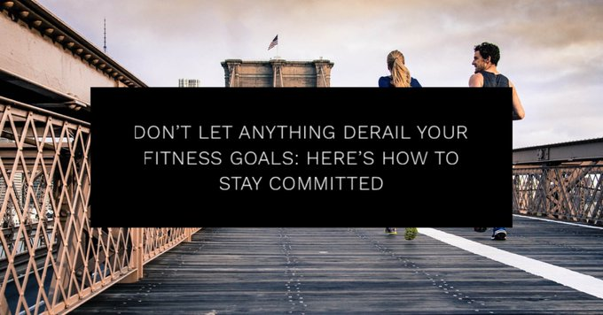 Don't Let Anything Derail Your Fitness Goals: Here's How to Stay Committed