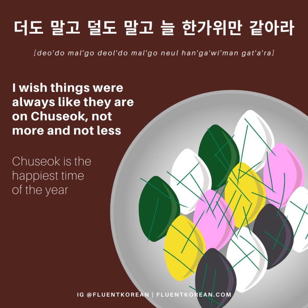 Chuseok proverb: 더도 말고 덜도 말고 늘 한가위만 같아라