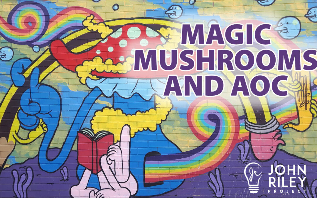 Magic Mushrooms, Alexandria Ocasio Cortez, AOC, John Riley Project, JRP0151