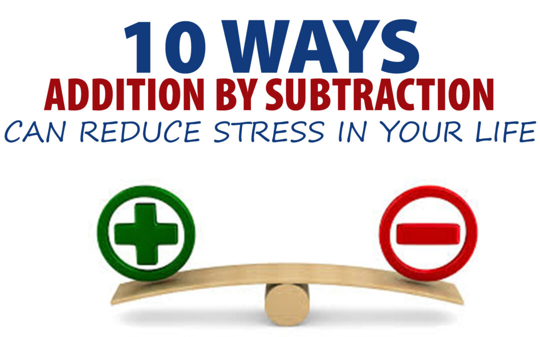 10 Ways Addition by Subtraction can Reduce Stress in Your Life
