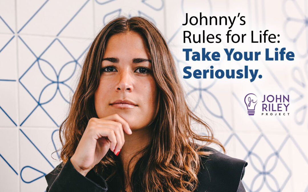 Johnny's Rules for Life, Take Your Life Seriously, John Riley Project