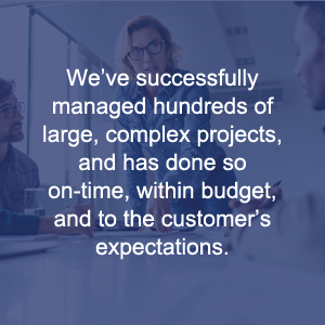 We've Successfully Managed Hundreds Of Large, Complex Projects, And Has Done So On-time, Within Budget, And To The Customer's Expectations.