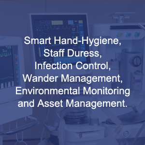 Smart Hand-Hygiene, Staff Duress, Infection Control, Wander Management, Environmental Monitoring And Asset Management.