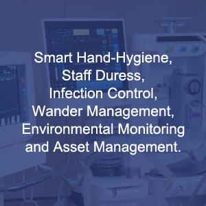 Smart Hand-Hygiene, Staff Duress, Infection Control, Wander Management, Environmental Monitoring and Asset Management.