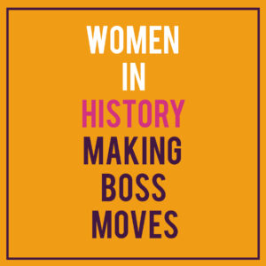 Women in History Making Boss Moves