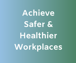 Achieve Safer & Healthier Workplaces