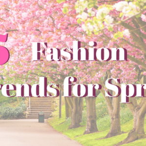 5 Fashion Trends for Spring!