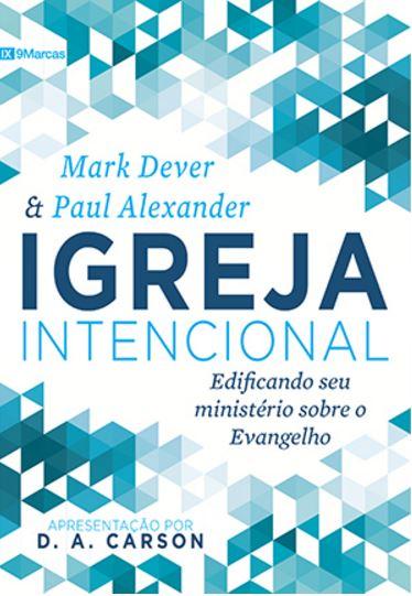 IGREJA INTENCIONAL : EDIFICANDO SEU MINISTÉRIO SOBRE O EVANGELHO