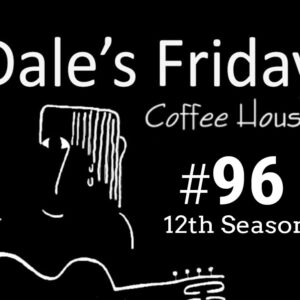 Dale's Friday Coffee House ~ #96