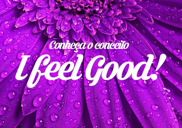 """Conheça o Conceito """"I Feel Good"""""""