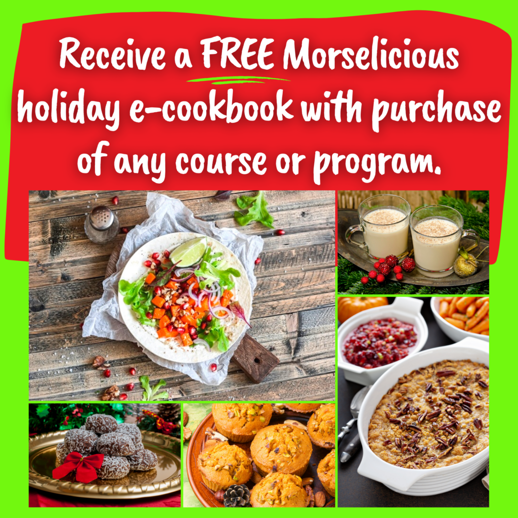 Receive a FREE Morselicious holiday e-cookbook with purchase of any course or program. Photos of pumpkin tacos, pumpkin muffins, dairy free eggnog, sweet potato stuffing and chocolate minty coconut balls.