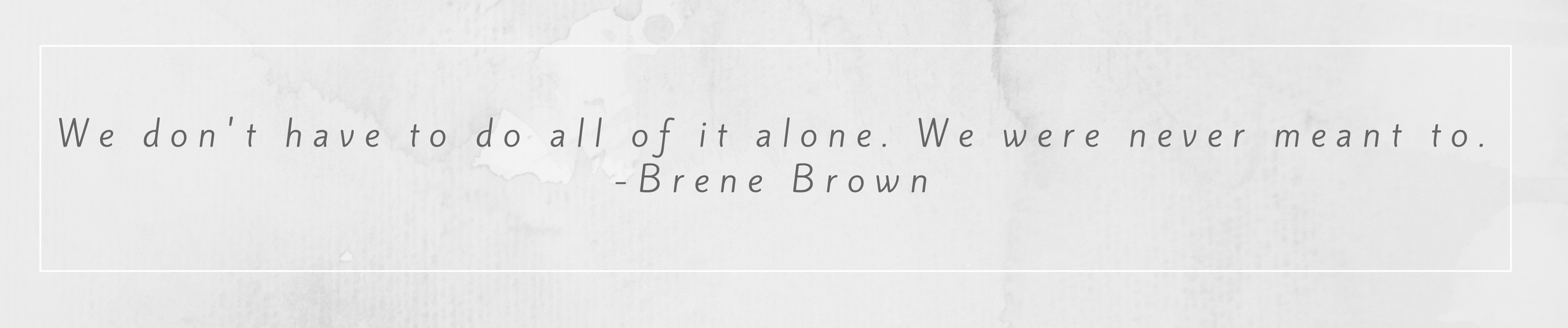 We don't have to do all of it alone. We were never meant to.- Brene Brown