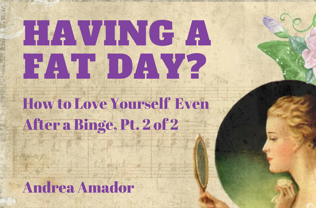 Having A Fat Day? How to Love Yourself Past A Binge, Part 2 of 2