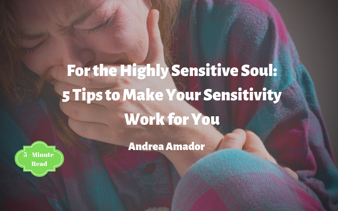 For the Highly Sensitive Soul: 5 Tips to Make Your Sensitivity Work for You