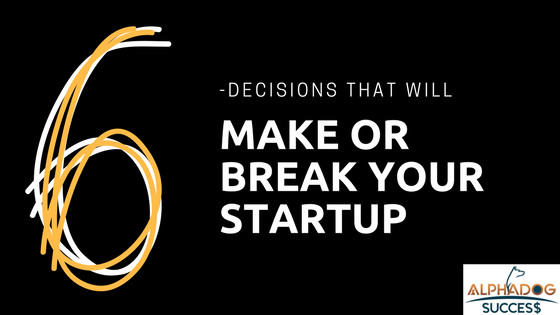 6 Decisions that will make or break your startup