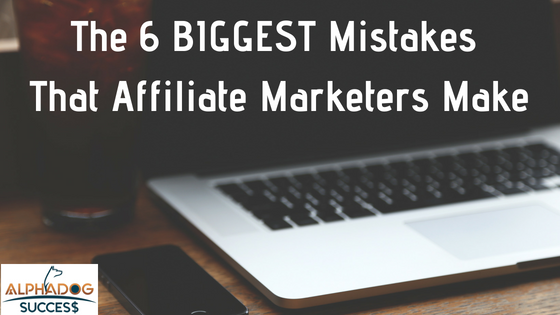 The 6 Biggest mistakes that affiliate marketers make