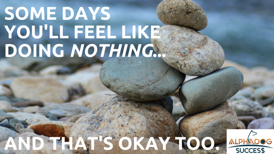 Some days you'll feel like doing nothing and that's okay