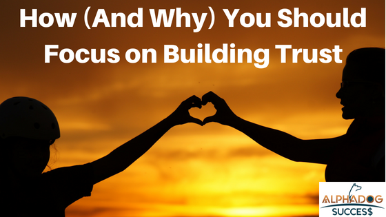 How any why you should focus on building trust