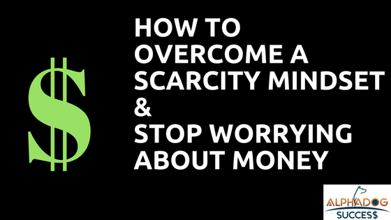 Overcome Scarcity MIndset and Stop worrying about money