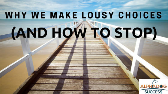 Why we make lousy choices and how to stop