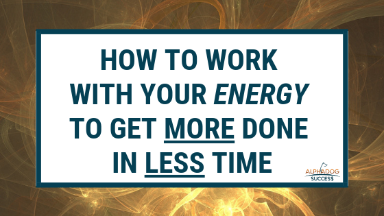 How to work with your energy to get MORE done in LESS time