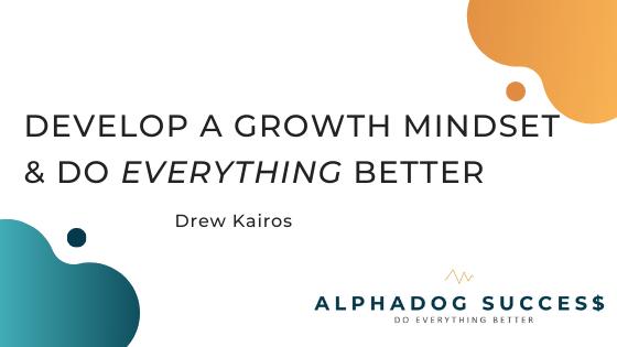 Develop a growth mindset & do everything better