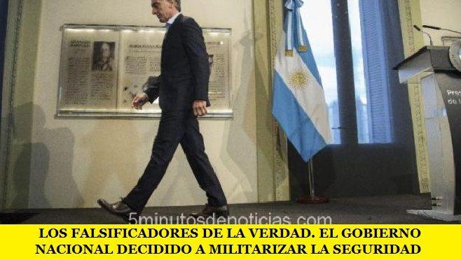 LOS FALSIFICADORES DE LA VERDAD: EL GOBIERNO NACIONAL DECIDIDO A MILITARIZAR LA SEGURIDAD INTERIOR