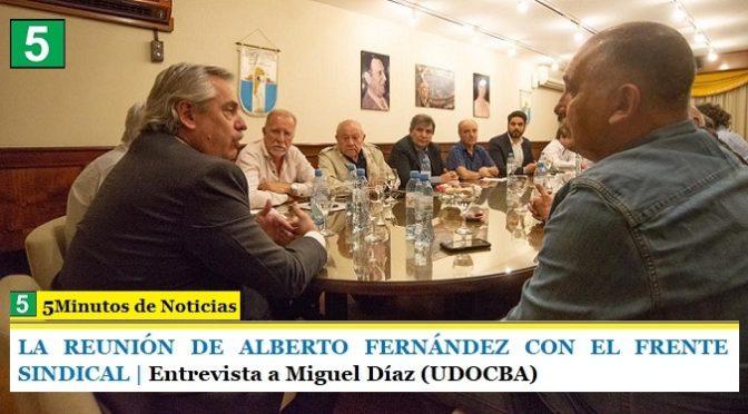 LA REUNIÓN DE ALBERTO FERNÁNDEZ CON EL FRENTE SINDICAL | Entrevista a Miguel Díaz (UDOCBA)
