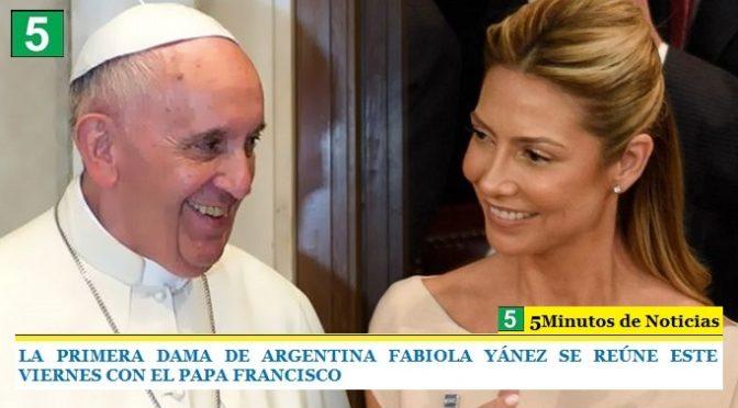 LA PRIMERA DAMA DE ARGENTINA FABIOLA YÁNEZ SE REÚNE ESTE VIERNES CON EL PAPA FRANCISCO