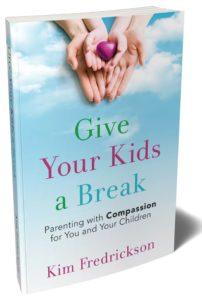Kim Fredrickson Give Your Kids a Break compassionate parenting