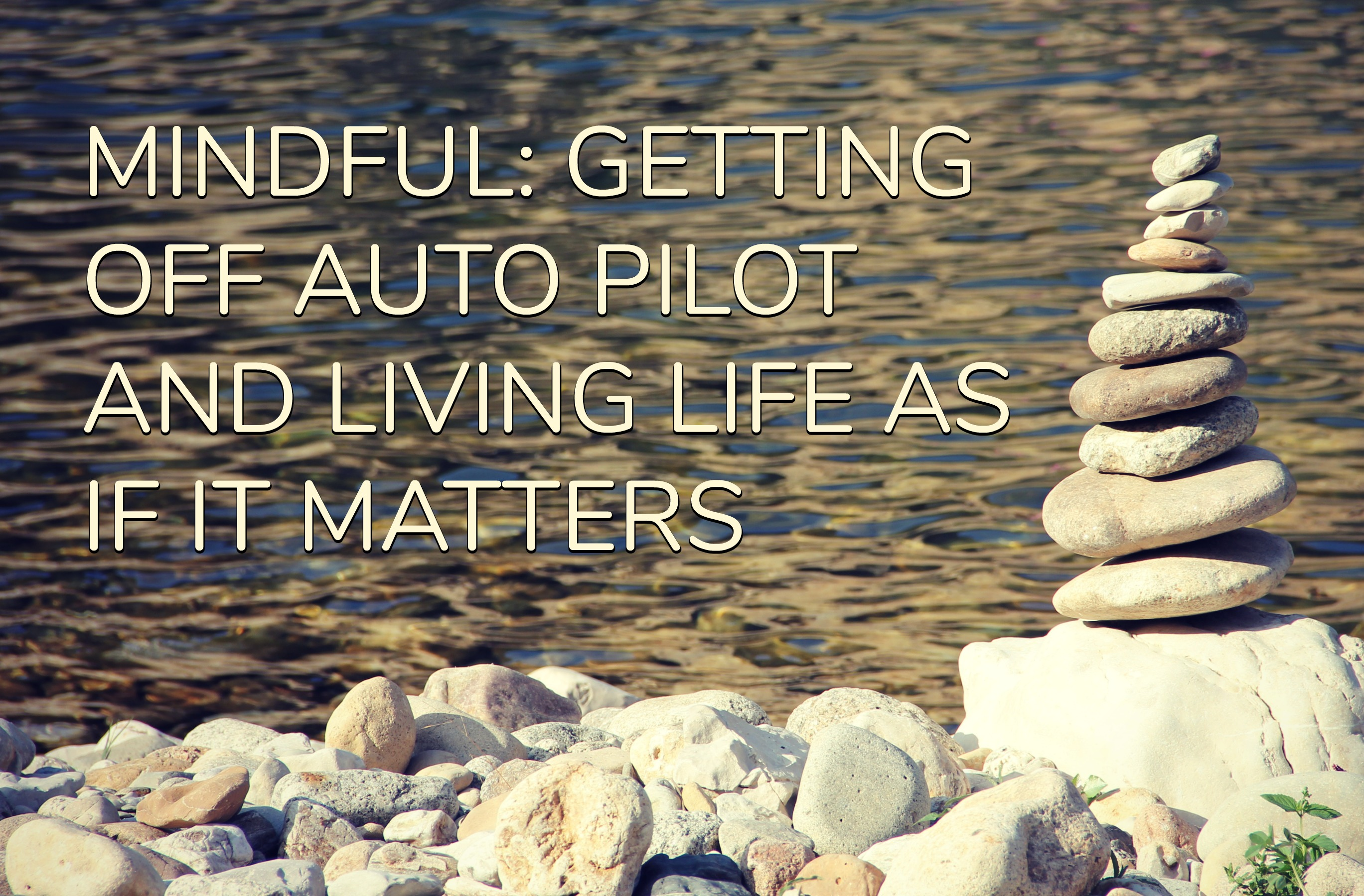 MINDFUL: GETTING OFF AUTO PILOT AND LIVING LIFE AS IF IT MATTERS
