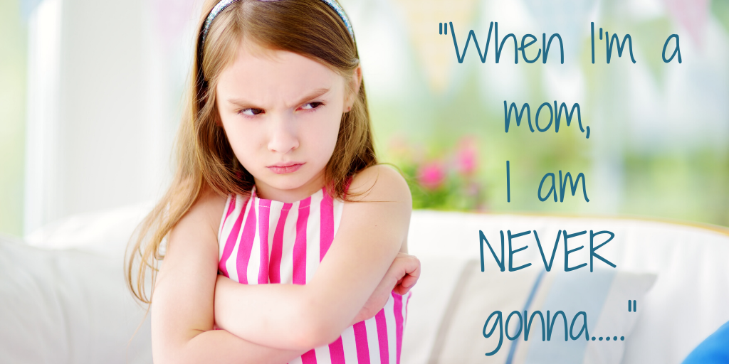 """""""When I'm a mom I am NEVER gonna….."""""""