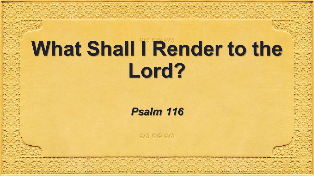 What Shall I Render to the Lord?
