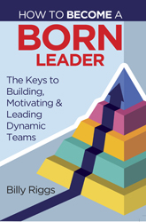 How to Become a Born Leader: Keys to Building, Motivating, and Leading Dynamic Teams