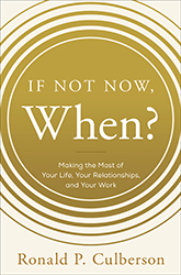 If Not Now, When?: Making the Most of Your Life, Your Relationships and Your Work