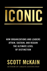 ICONIC: How Organizations and Leaders Attain, Sustain, and Regain the Highest Level of Distinction