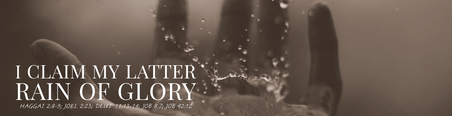 I Claim My Latter Rain Of Glory