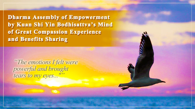 Dharma Assembly of Empowerment by Guan Shi Yin Bodhisattva's Mind of Great Compassion-The emotions I felt were powerful and brought tears to my eyes