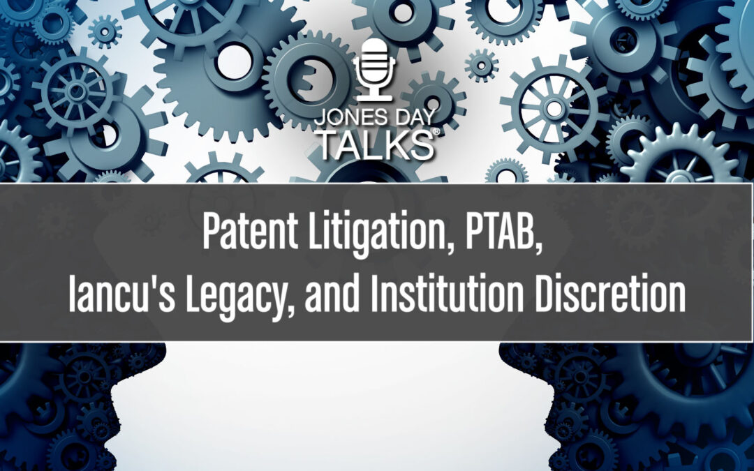 JONES DAY TALKS®: Patent Litigation, PTAB, Iancu's Legacy, and Institution Discretion
