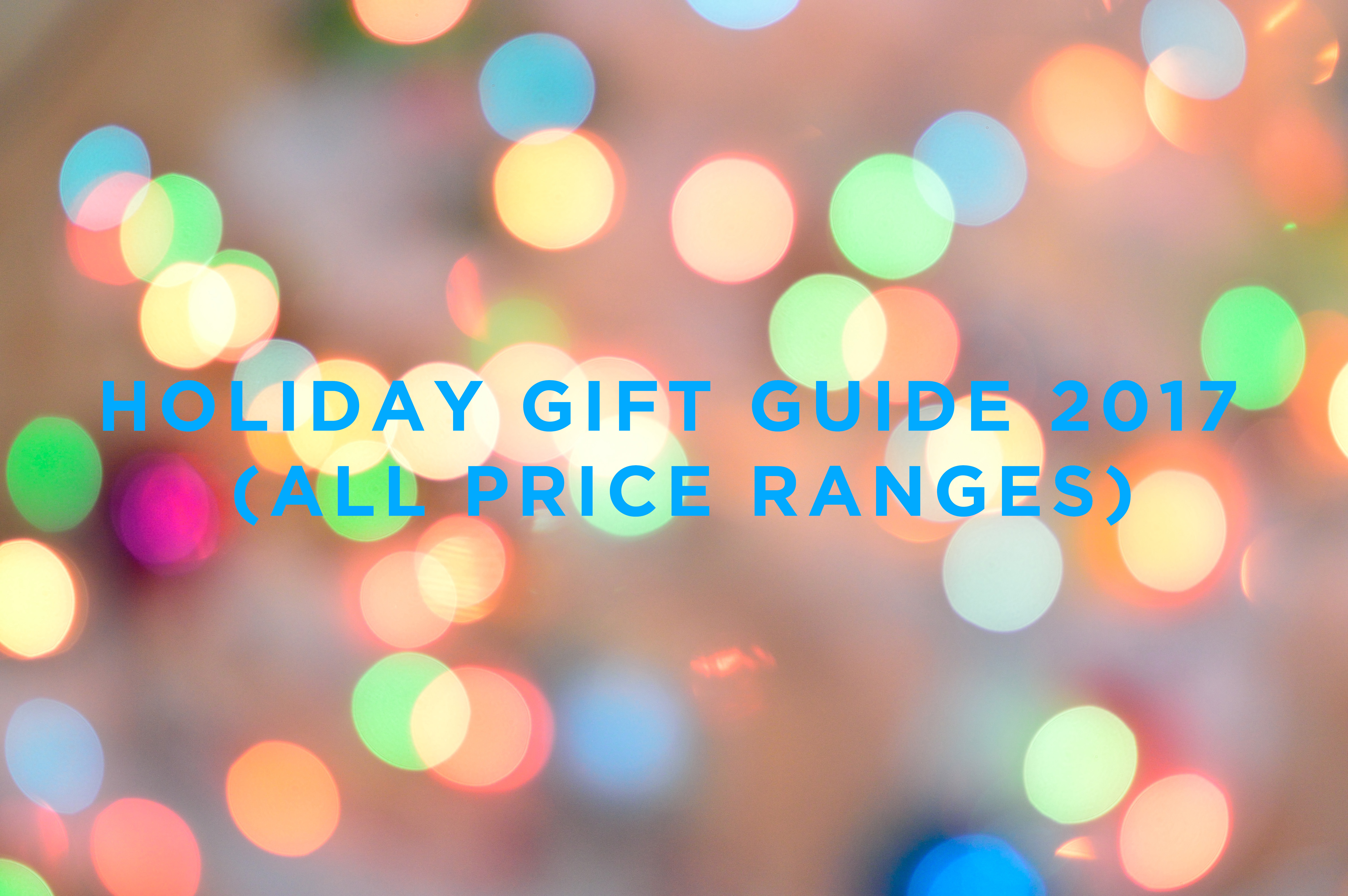 HOLIDAY GIFT GUIDE 2017 (ALL PRICE RANGES)